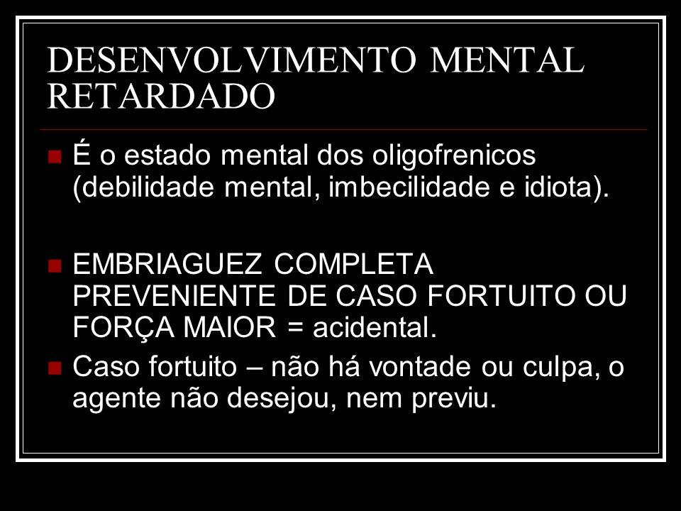 DESENVOLVIMENTO MENTAL RETARDADO É o estado mental dos oligofrenicos (debilidade mental, imbecilidade e idiota). EMBRIAGUEZ COMPLETA PREVENIENTE DE CA