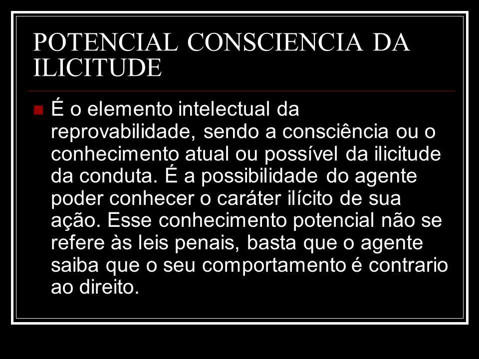 POTENCIAL CONSCIENCIA DA ILICITUDE É o elemento intelectual da reprovabilidade, sendo a consciência ou o conhecimento atual ou possível da ilicitude d