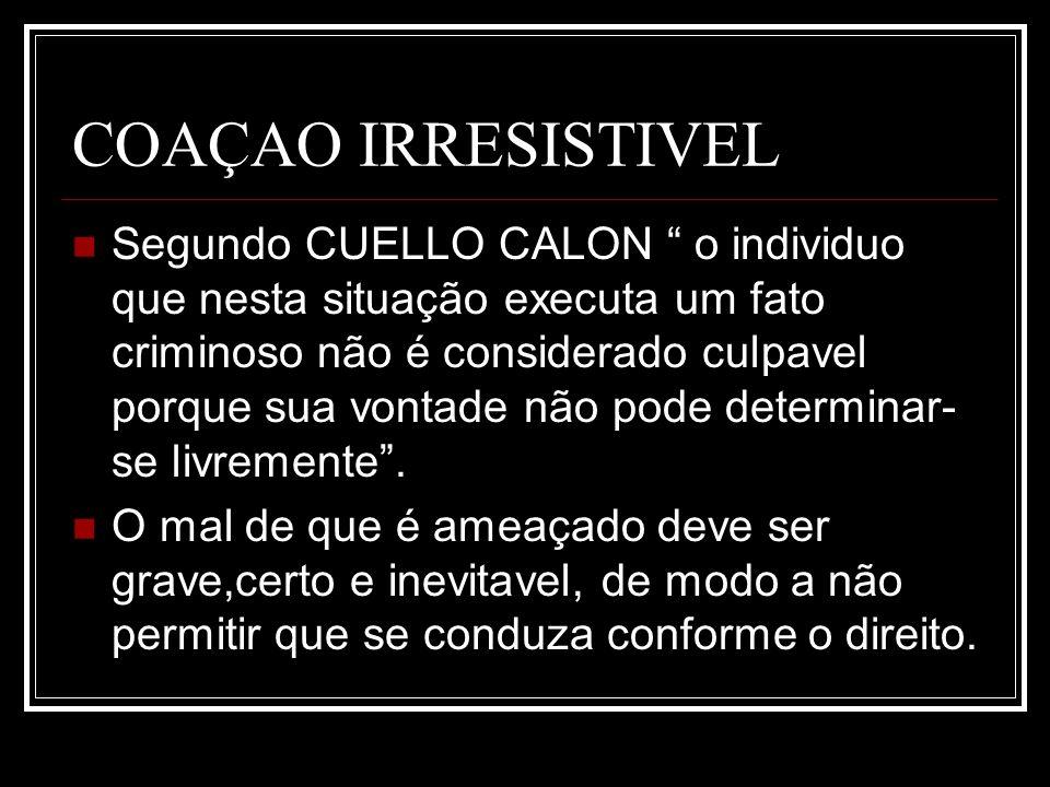 COAÇAO IRRESISTIVEL Segundo CUELLO CALON o individuo que nesta situação executa um fato criminoso não é considerado culpavel porque sua vontade não po
