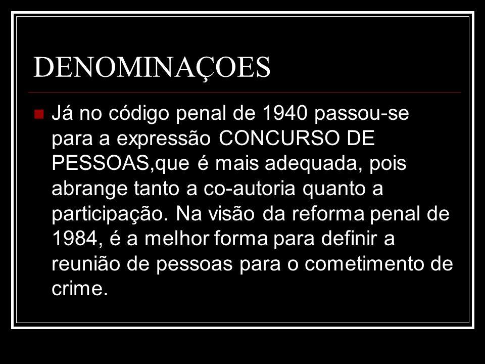 DENOMINAÇOES Já no código penal de 1940 passou-se para a expressão CONCURSO DE PESSOAS,que é mais adequada, pois abrange tanto a co-autoria quanto a p