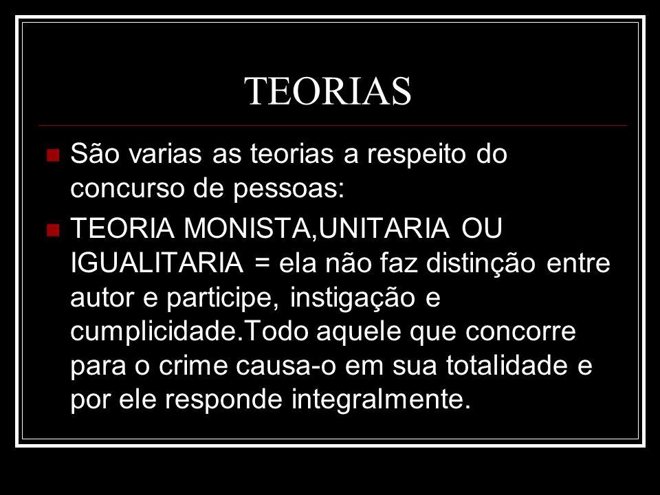 TEORIAS São varias as teorias a respeito do concurso de pessoas: TEORIA MONISTA,UNITARIA OU IGUALITARIA = ela não faz distinção entre autor e particip