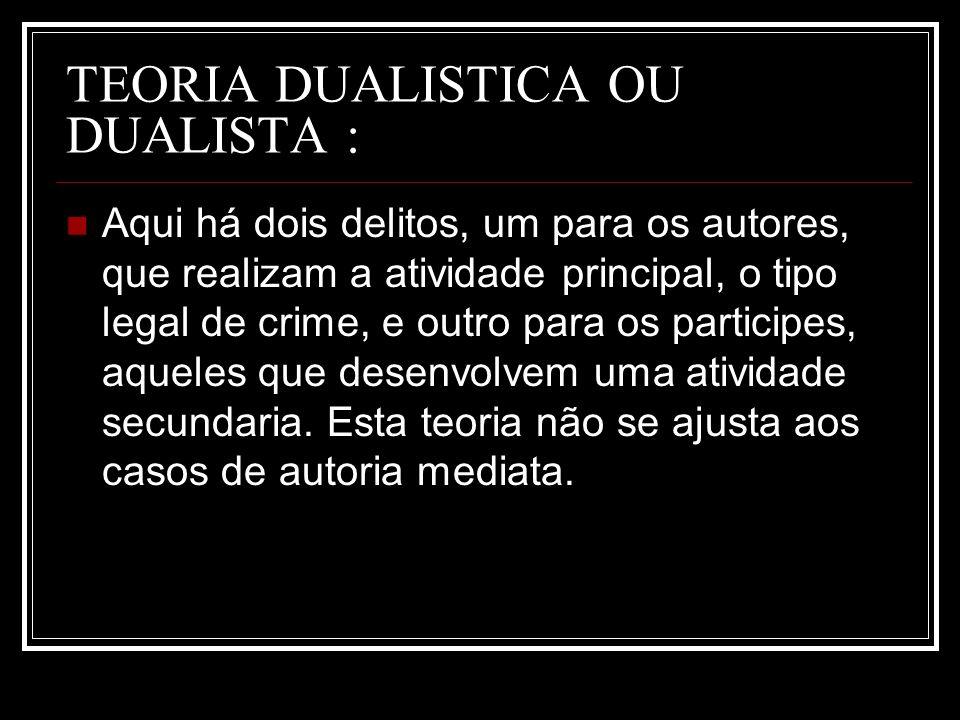 TEORIA DUALISTICA OU DUALISTA : Aqui há dois delitos, um para os autores, que realizam a atividade principal, o tipo legal de crime, e outro para os p