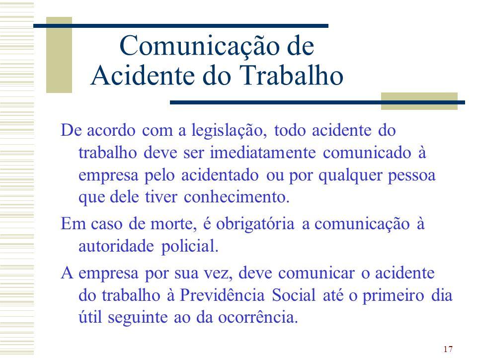 17 Comunicação de Acidente do Trabalho De acordo com a legislação, todo acidente do trabalho deve ser imediatamente comunicado à empresa pelo acidentado ou por qualquer pessoa que dele tiver conhecimento.