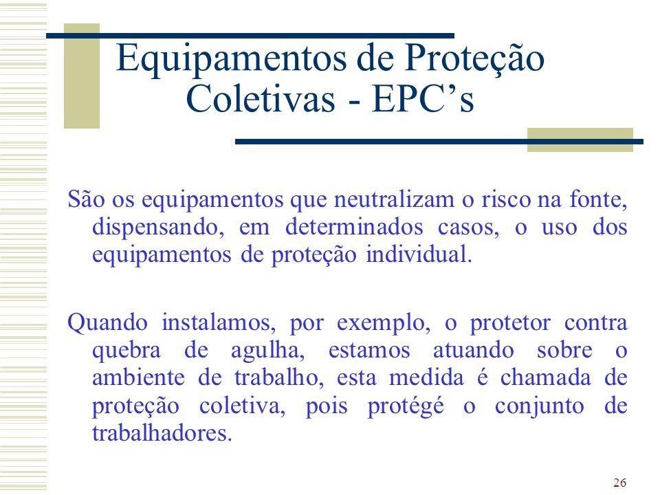 26 Equipamentos de Proteção Coletivas - EPCs São os equipamentos que neutralizam o risco na fonte, dispensando, em determinados casos, o uso dos equipamentos de proteção individual.