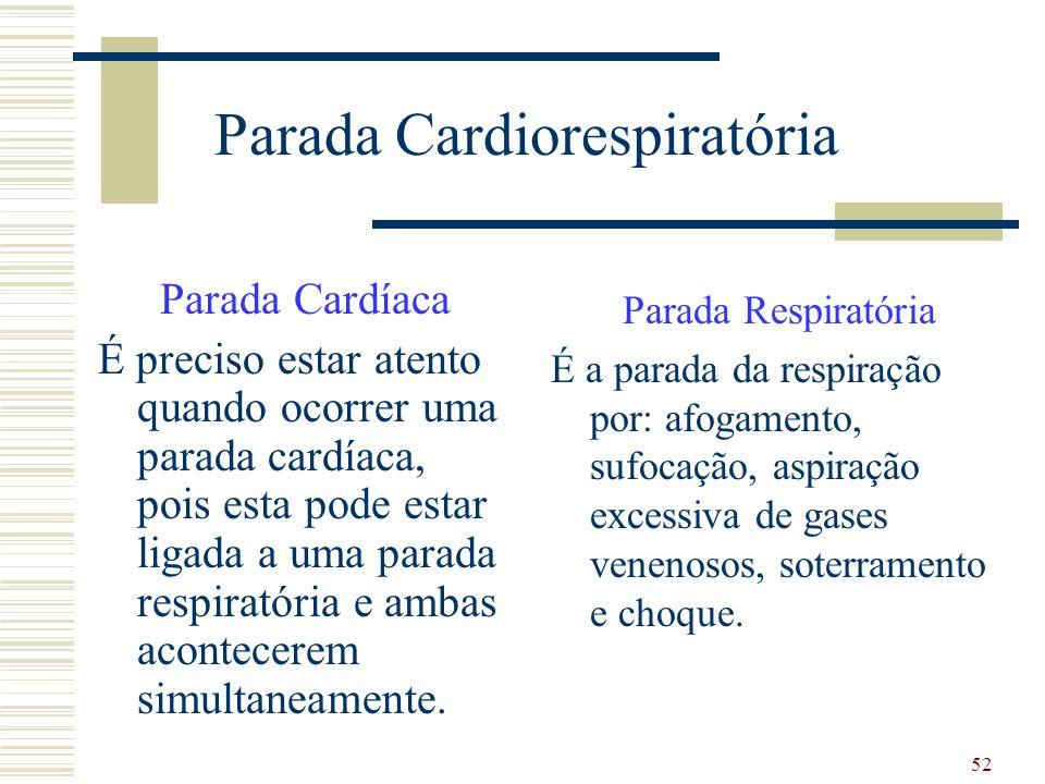 52 Parada Cardiorespiratória Parada Cardíaca É preciso estar atento quando ocorrer uma parada cardíaca, pois esta pode estar ligada a uma parada respiratória e ambas acontecerem simultaneamente.