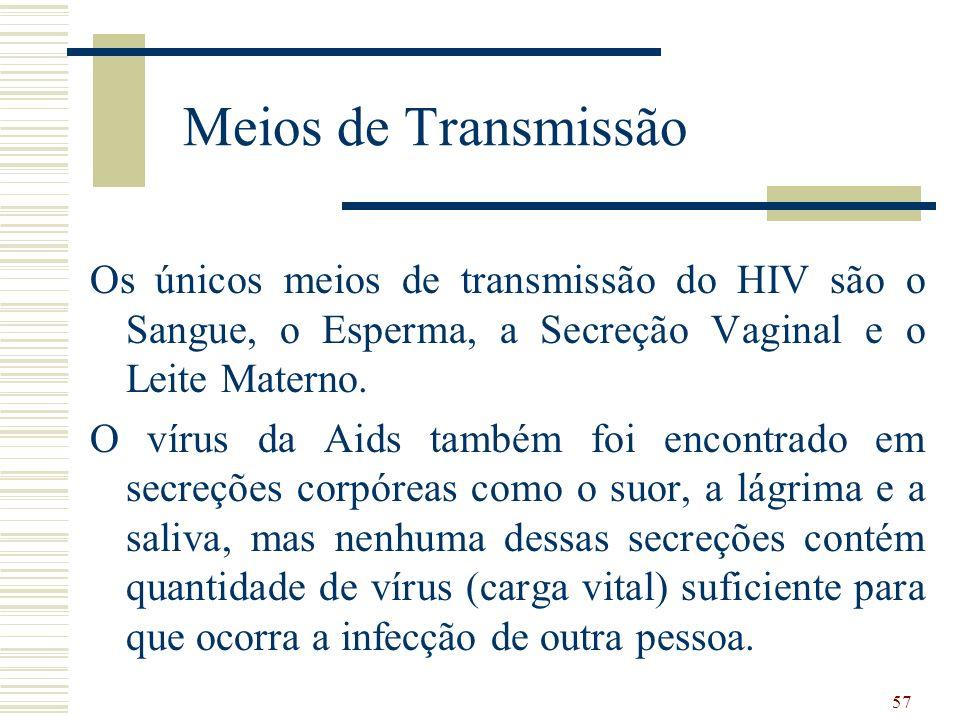 57 Meios de Transmissão Os únicos meios de transmissão do HIV são o Sangue, o Esperma, a Secreção Vaginal e o Leite Materno.