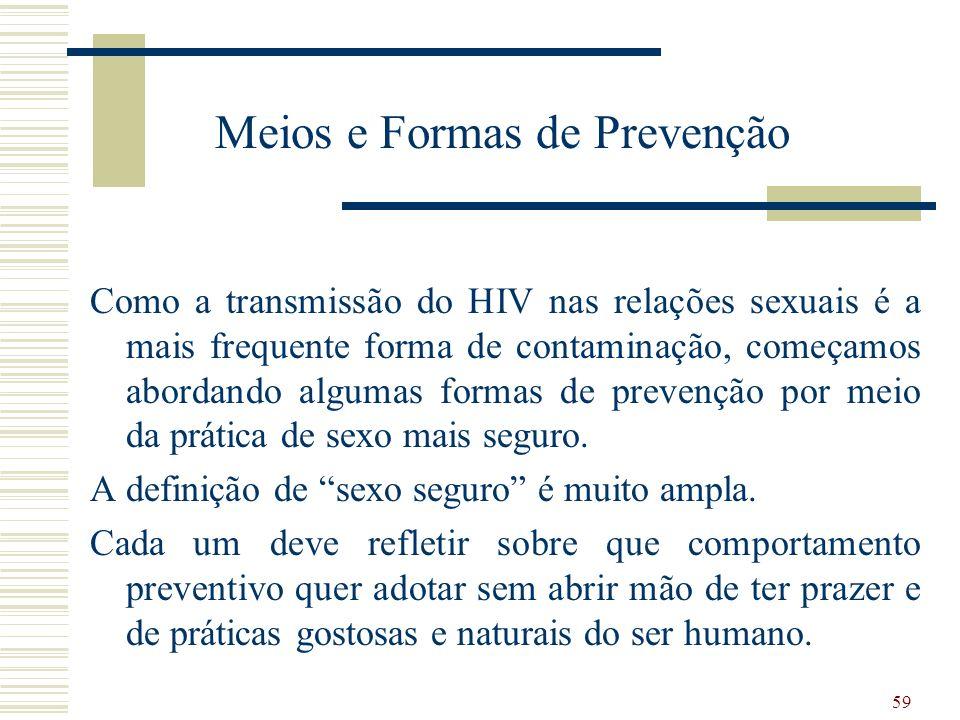 59 Meios e Formas de Prevenção Como a transmissão do HIV nas relações sexuais é a mais frequente forma de contaminação, começamos abordando algumas formas de prevenção por meio da prática de sexo mais seguro.