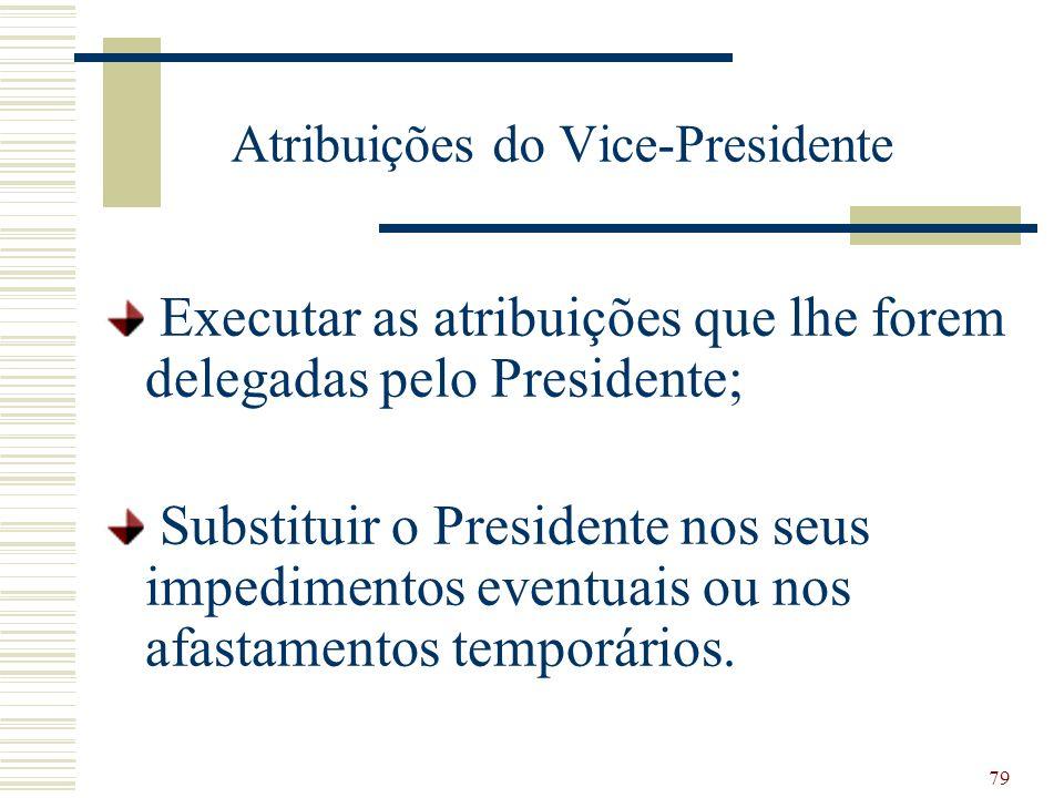 79 Atribuições do Vice-Presidente Executar as atribuições que lhe forem delegadas pelo Presidente; Substituir o Presidente nos seus impedimentos eventuais ou nos afastamentos temporários.