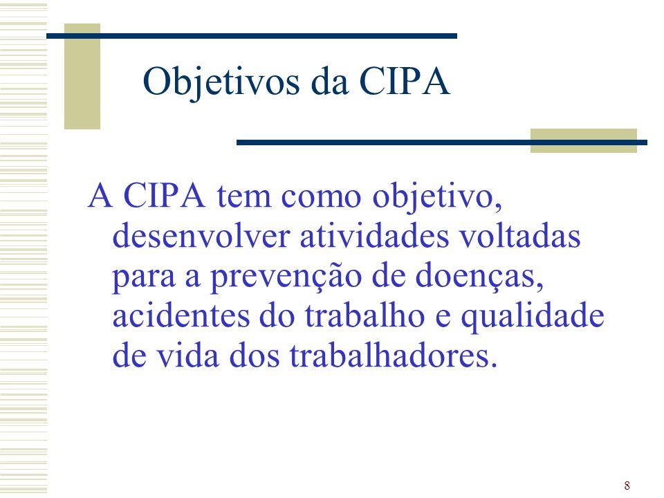 8 Objetivos da CIPA A CIPA tem como objetivo, desenvolver atividades voltadas para a prevenção de doenças, acidentes do trabalho e qualidade de vida dos trabalhadores.
