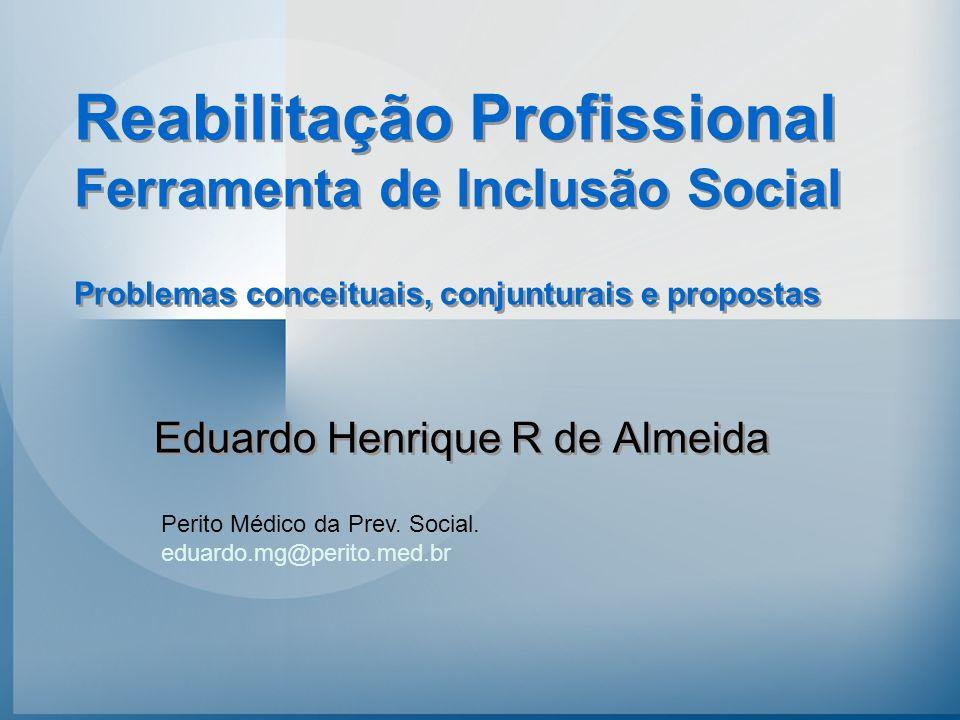 Problemas conceituais, conjunturais e propostas Eduardo Henrique R de Almeida Perito Médico da Prev. Social. eduardo.mg@perito.med.br Reabilitação Pro