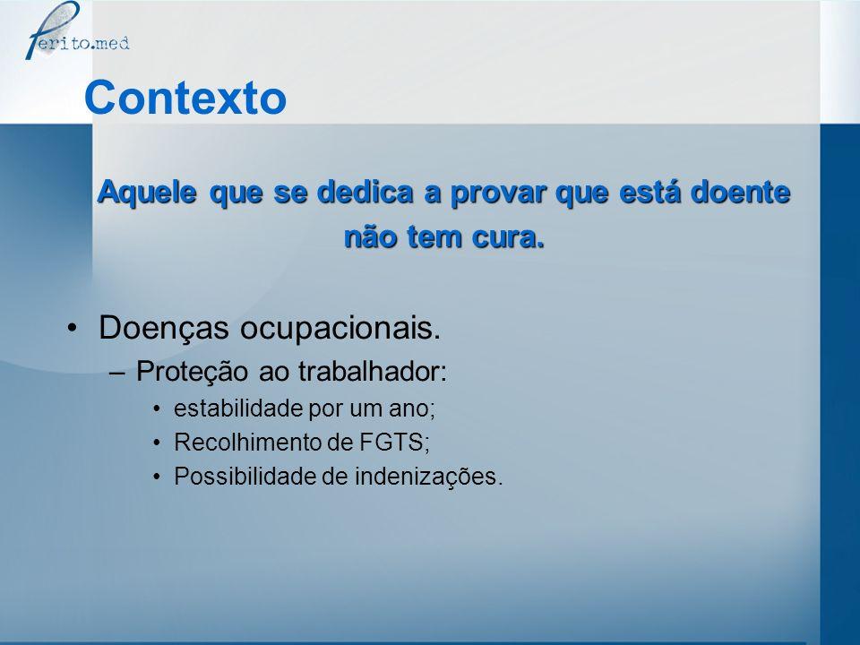 Contexto Aquele que se dedica a provar que está doente não tem cura. Doenças ocupacionais. –Proteção ao trabalhador: estabilidade por um ano; Recolhim