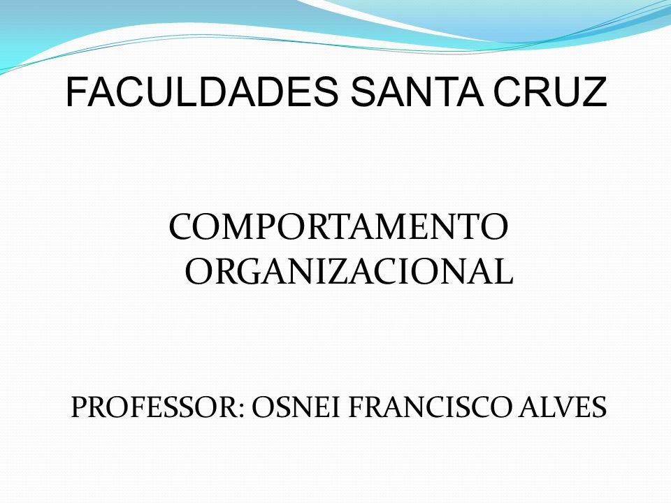 COMPORTAMENTO ORGANIZACIONAL PROFESSOR: OSNEI FRANCISCO ALVES FACULDADES SANTA CRUZ