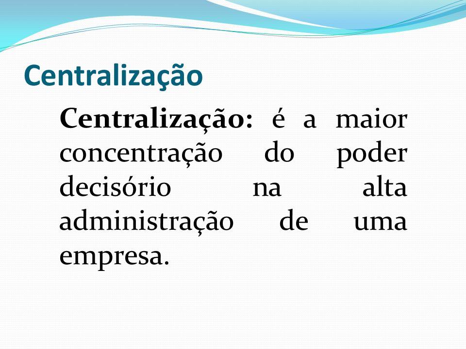 Centralização Centralização: é a maior concentração do poder decisório na alta administração de uma empresa.
