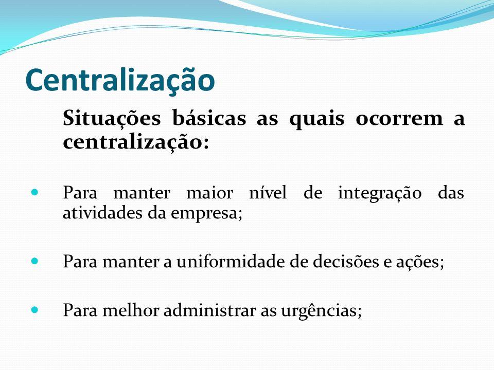 Centralização Situações básicas as quais ocorrem a centralização: Para manter maior nível de integração das atividades da empresa; Para manter a unifo