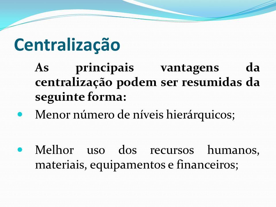 Centralização As principais vantagens da centralização podem ser resumidas da seguinte forma: Menor número de níveis hierárquicos; Melhor uso dos recu