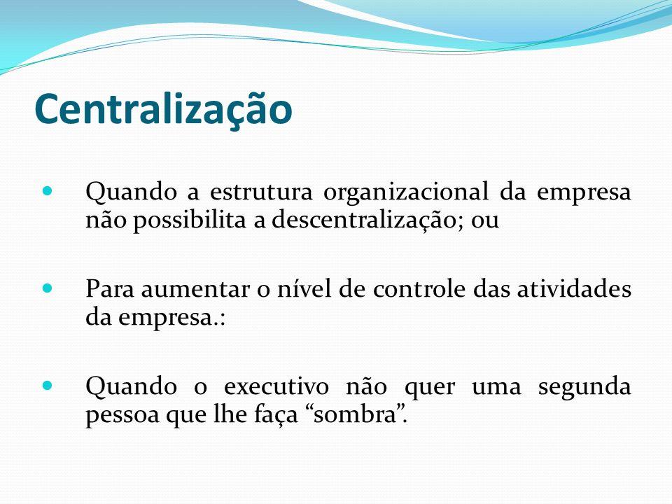 Centralização Quando a estrutura organizacional da empresa não possibilita a descentralização; ou Para aumentar o nível de controle das atividades da