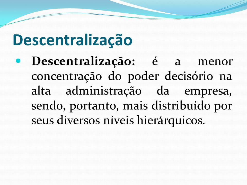 Descentralização Descentralização: é a menor concentração do poder decisório na alta administração da empresa, sendo, portanto, mais distribuído por s
