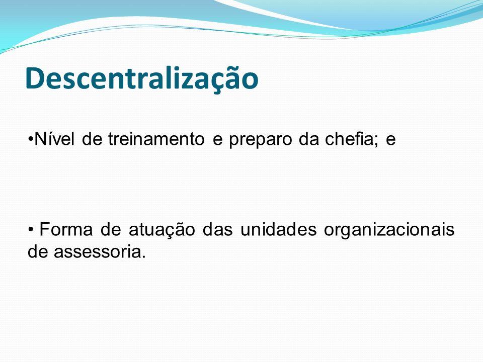 Descentralização Nível de treinamento e preparo da chefia; e Forma de atuação das unidades organizacionais de assessoria.