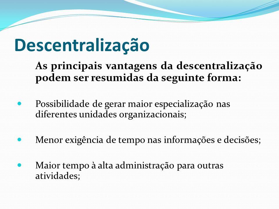 Descentralização As principais vantagens da descentralização podem ser resumidas da seguinte forma: Possibilidade de gerar maior especialização nas di