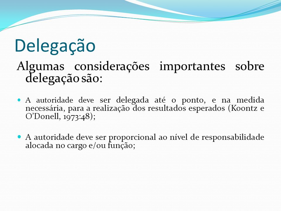 Delegação A responsabilidade não pode ser delegada, pois nem o chefe nem o subordinado podem livrar-se, totalmente, de suas obrigações, designando outros para realizá-las; e A clareza na delegação é fundamental, com designação precisa, entendida e aceita.