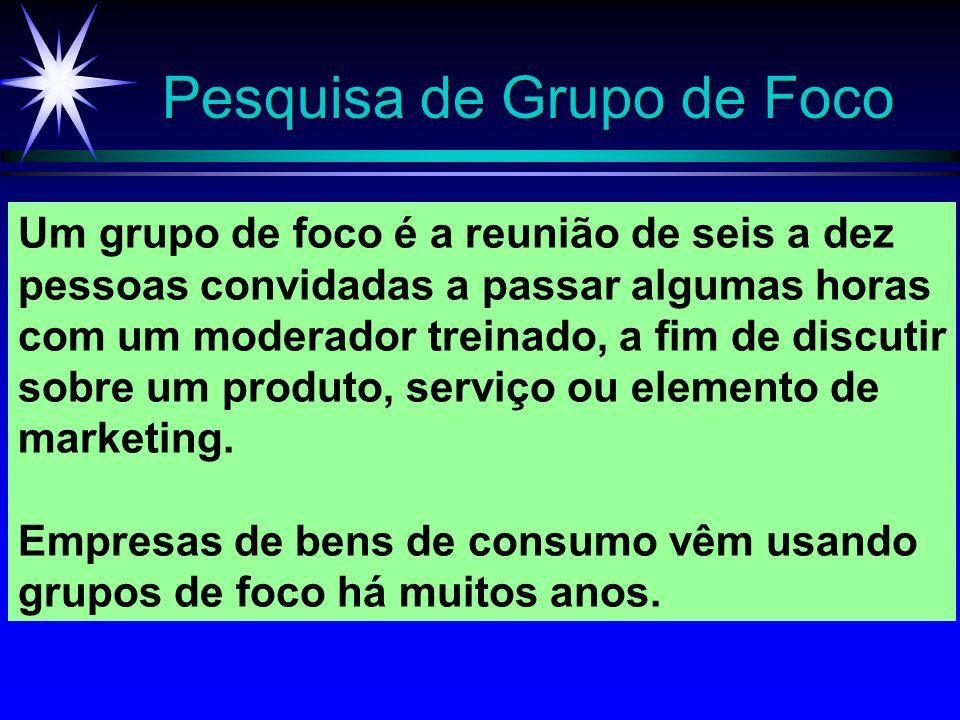 Pesquisa de Grupo de Foco Um grupo de foco é a reunião de seis a dez pessoas convidadas a passar algumas horas com um moderador treinado, a fim de dis