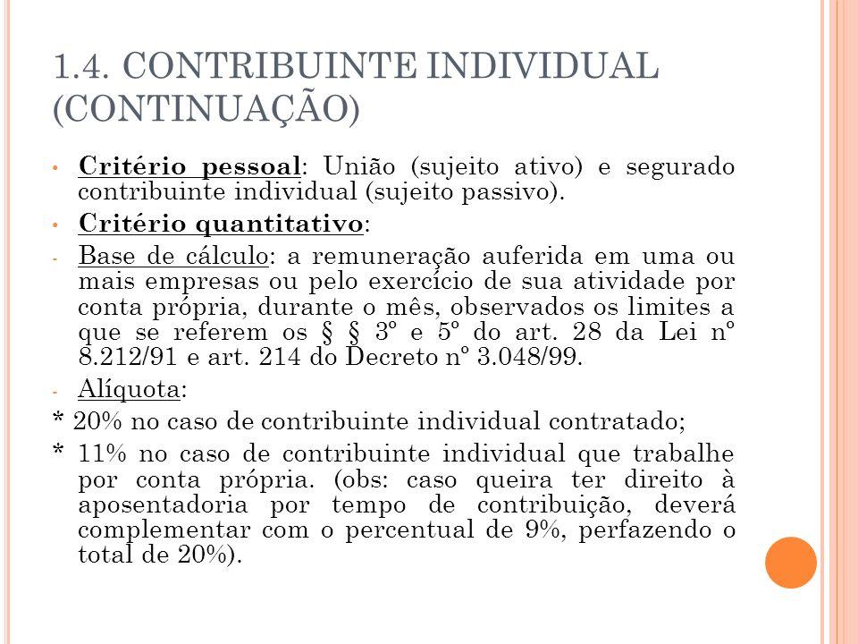 1.4. CONTRIBUINTE INDIVIDUAL (CONTINUAÇÃO) Critério pessoal : União (sujeito ativo) e segurado contribuinte individual (sujeito passivo). Critério qua