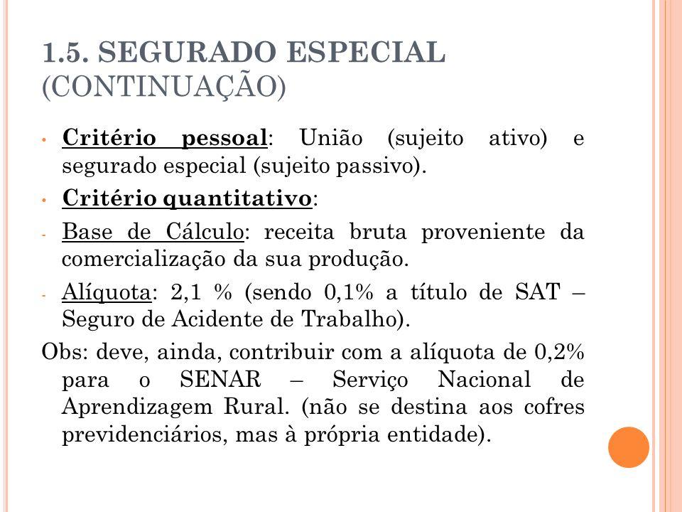 1.5. SEGURADO ESPECIAL (CONTINUAÇÃO) Critério pessoal : União (sujeito ativo) e segurado especial (sujeito passivo). Critério quantitativo : - Base de