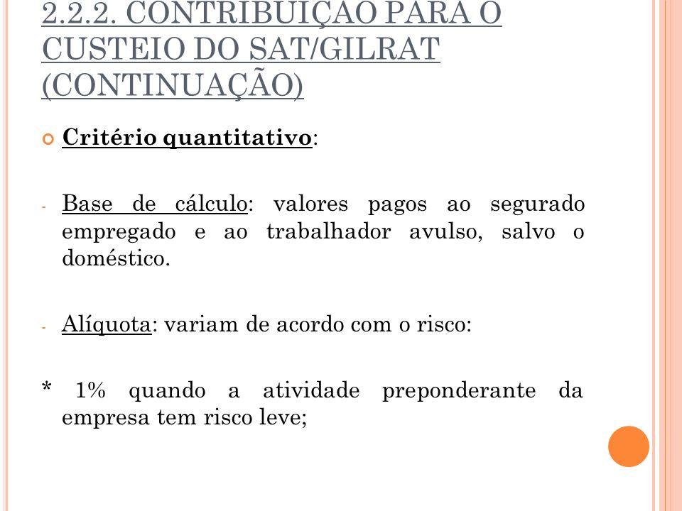2.2.2. CONTRIBUIÇÃO PARA O CUSTEIO DO SAT/GILRAT (CONTINUAÇÃO) Critério quantitativo : - Base de cálculo: valores pagos ao segurado empregado e ao tra