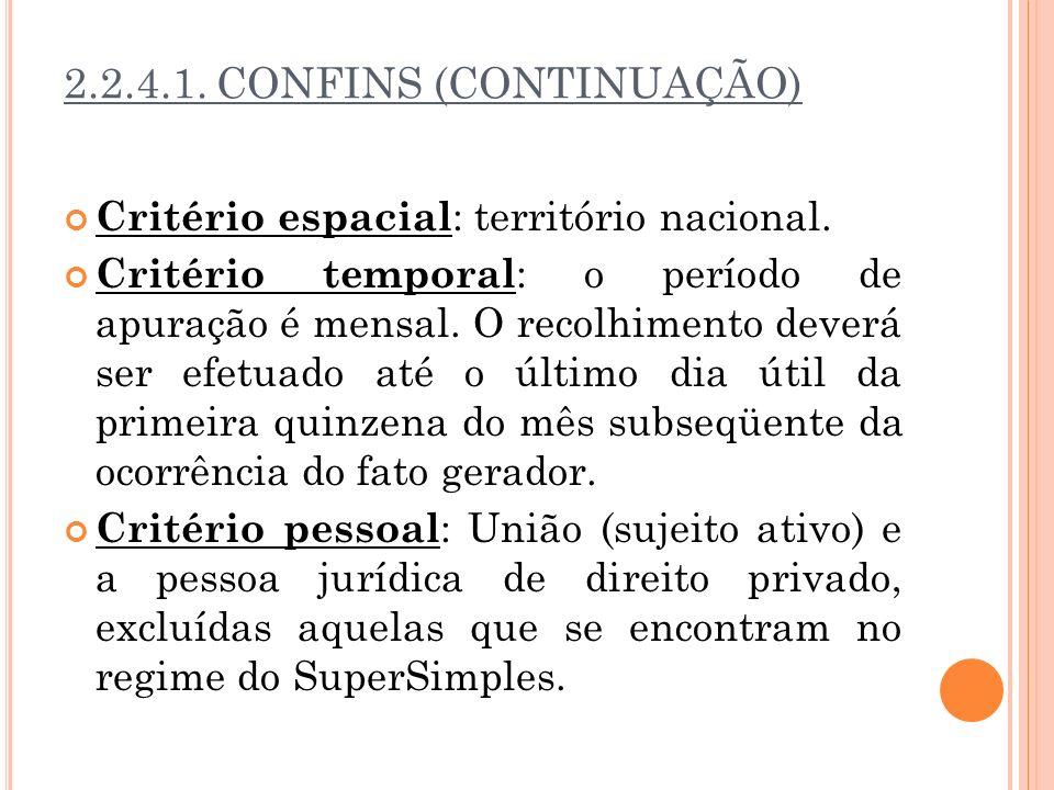 2.2.4.1. CONFINS (CONTINUAÇÃO) Critério espacial : território nacional. Critério temporal : o período de apuração é mensal. O recolhimento deverá ser