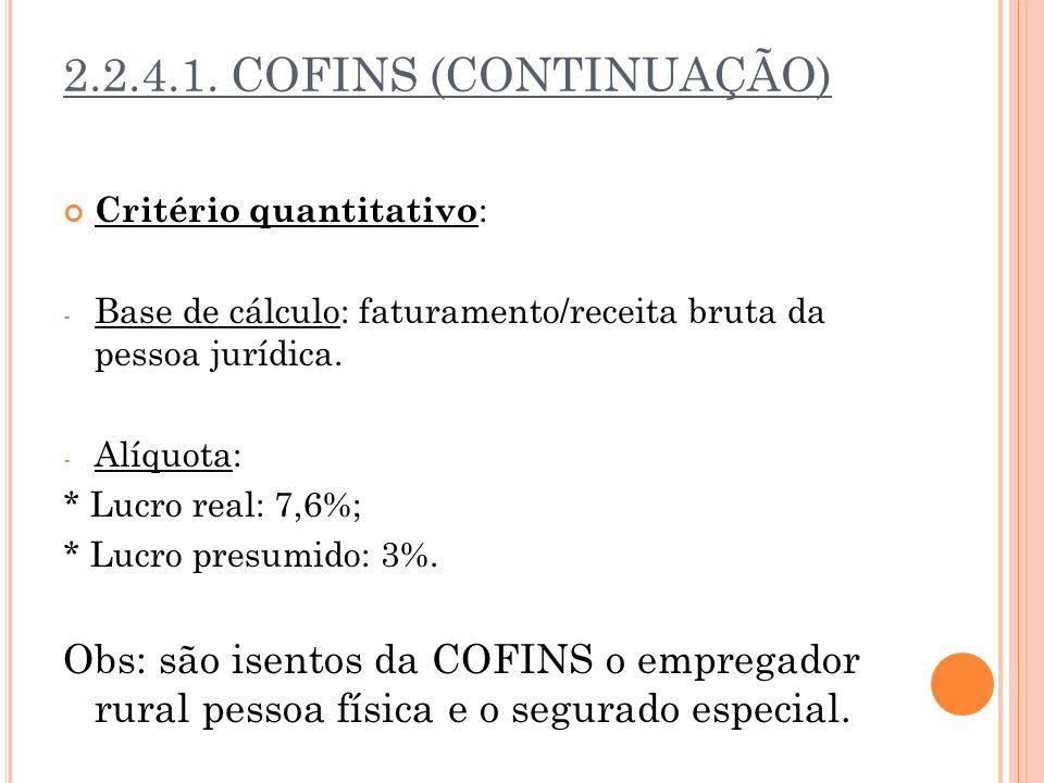 2.2.4.1. COFINS (CONTINUAÇÃO) Critério quantitativo : - Base de cálculo: faturamento/receita bruta da pessoa jurídica. - Alíquota: * Lucro real: 7,6%;