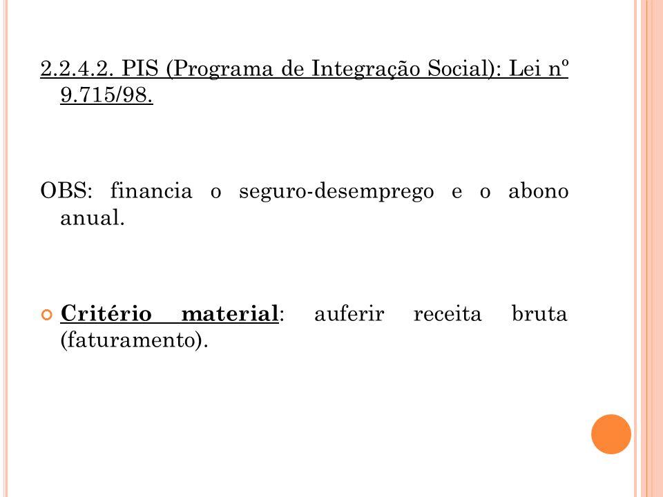2.2.4.2. PIS (Programa de Integração Social): Lei nº 9.715/98. OBS: financia o seguro-desemprego e o abono anual. Critério material : auferir receita
