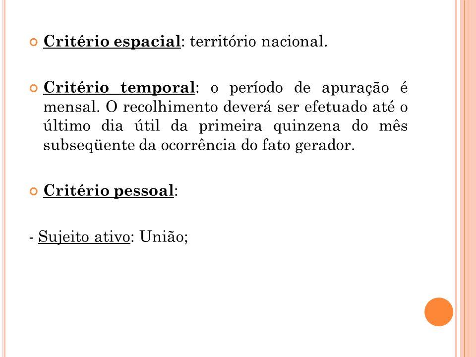 Critério espacial : território nacional. Critério temporal : o período de apuração é mensal. O recolhimento deverá ser efetuado até o último dia útil