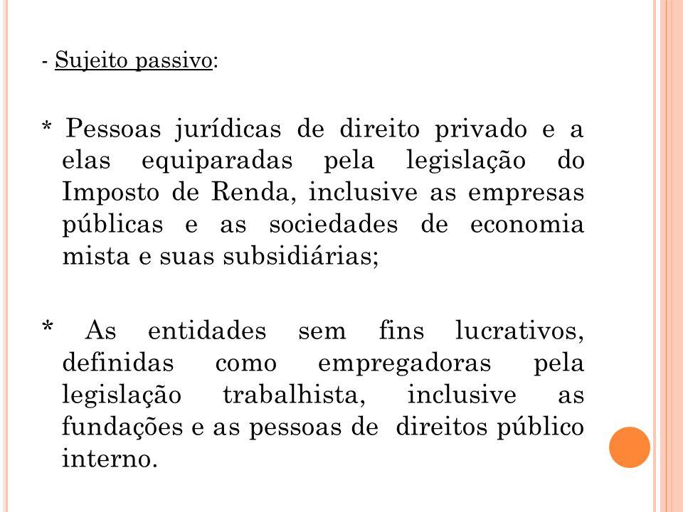 - Sujeito passivo: * Pessoas jurídicas de direito privado e a elas equiparadas pela legislação do Imposto de Renda, inclusive as empresas públicas e a