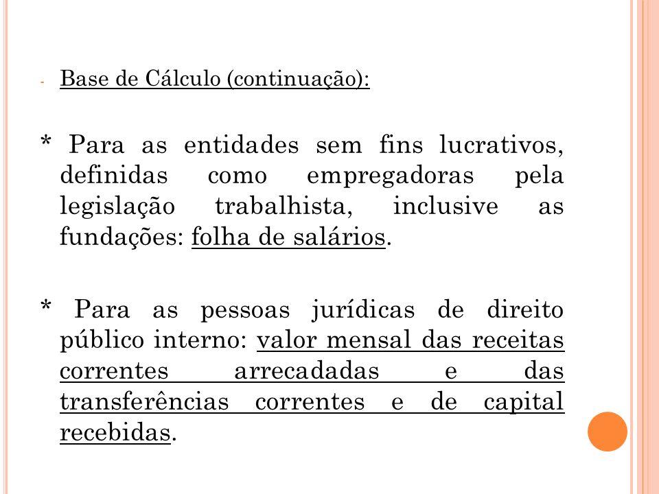 - Base de Cálculo (continuação): * Para as entidades sem fins lucrativos, definidas como empregadoras pela legislação trabalhista, inclusive as fundações: folha de salários.