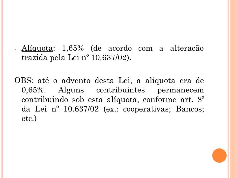 - Alíquota: 1,65% (de acordo com a alteração trazida pela Lei nº 10.637/02). OBS: até o advento desta Lei, a alíquota era de 0,65%. Alguns contribuint