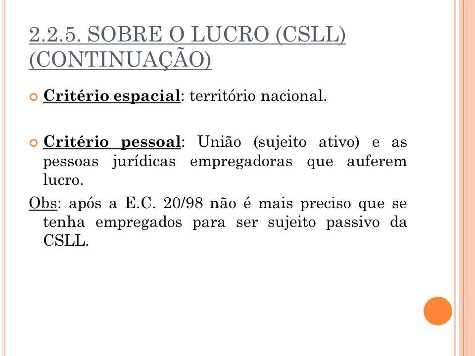 2.2.5. SOBRE O LUCRO (CSLL) (CONTINUAÇÃO) Critério espacial : território nacional. Critério pessoal : União (sujeito ativo) e as pessoas jurídicas emp