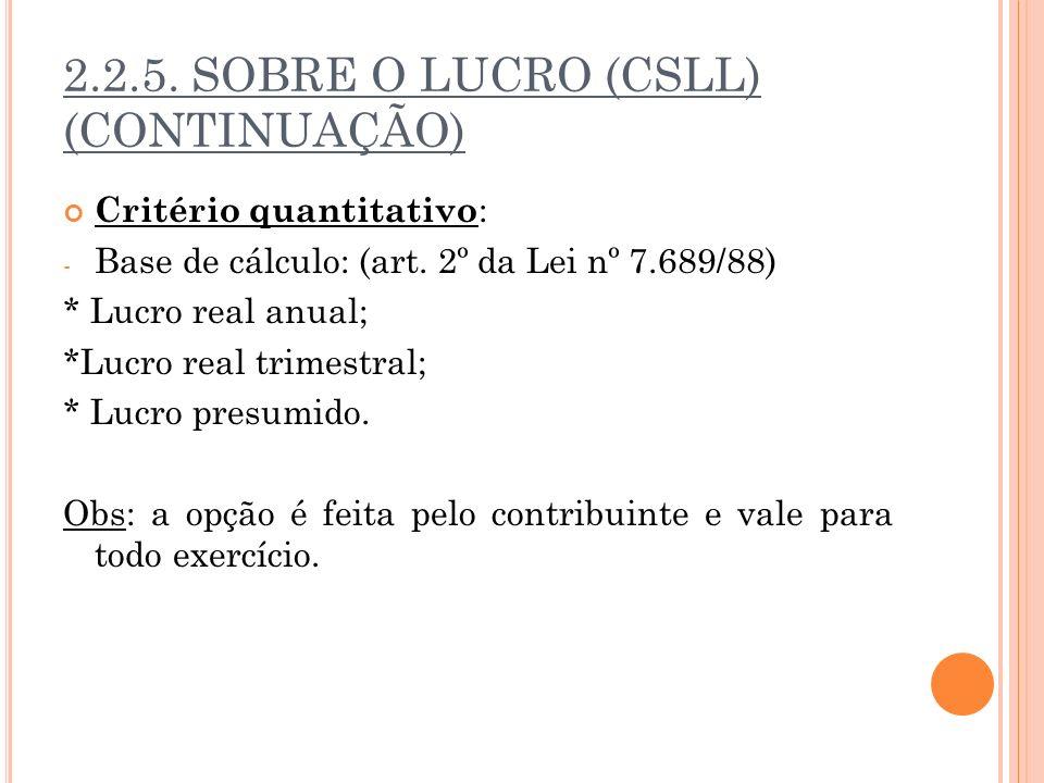 2.2.5. SOBRE O LUCRO (CSLL) (CONTINUAÇÃO) Critério quantitativo : - Base de cálculo: (art. 2º da Lei nº 7.689/88) * Lucro real anual; *Lucro real trim