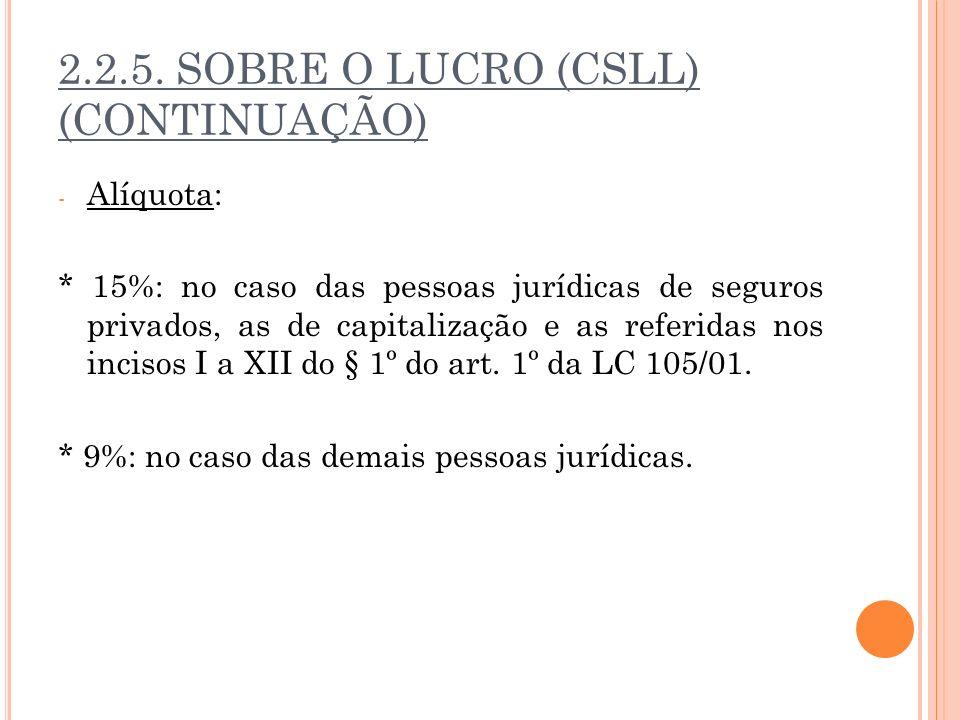 2.2.5. SOBRE O LUCRO (CSLL) (CONTINUAÇÃO) - Alíquota: * 15%: no caso das pessoas jurídicas de seguros privados, as de capitalização e as referidas nos