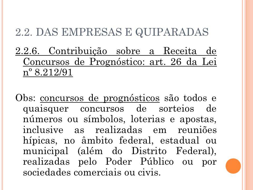 2.2. DAS EMPRESAS E QUIPARADAS 2.2.6. Contribuição sobre a Receita de Concursos de Prognóstico: art. 26 da Lei nº 8.212/91 Obs: concursos de prognósti