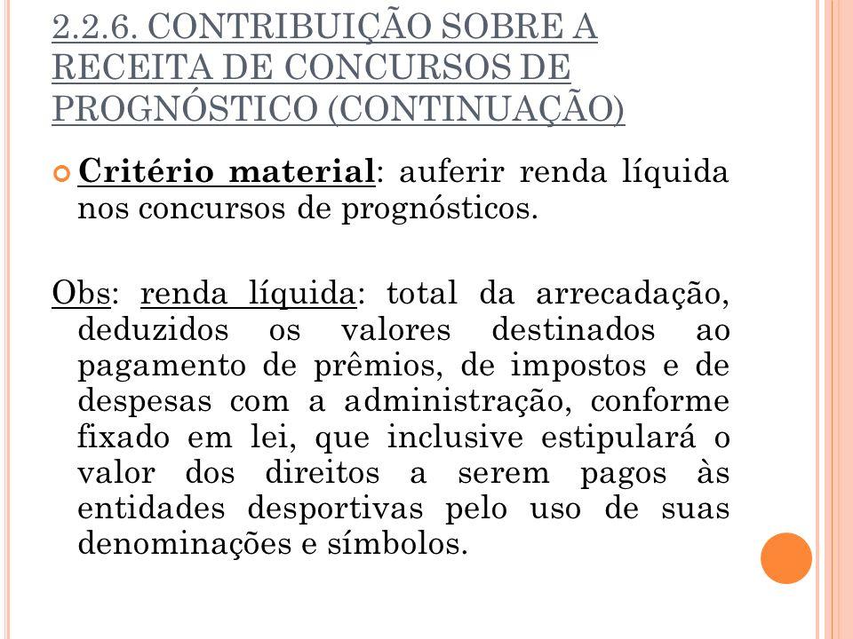 2.2.6. CONTRIBUIÇÃO SOBRE A RECEITA DE CONCURSOS DE PROGNÓSTICO (CONTINUAÇÃO) Critério material : auferir renda líquida nos concursos de prognósticos.