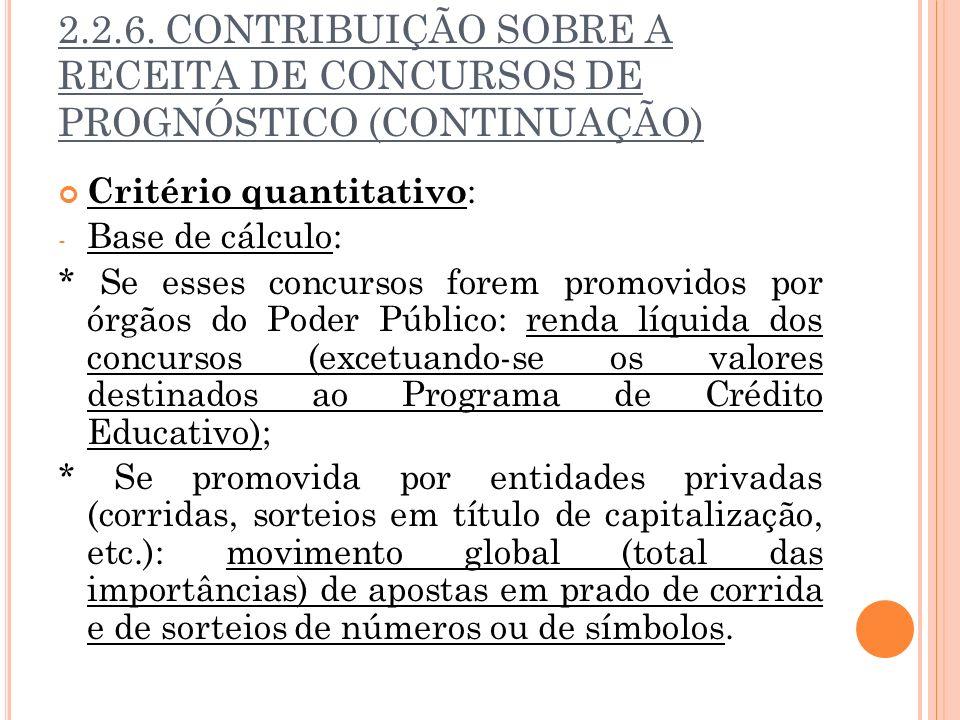 2.2.6. CONTRIBUIÇÃO SOBRE A RECEITA DE CONCURSOS DE PROGNÓSTICO (CONTINUAÇÃO) Critério quantitativo : - Base de cálculo: * Se esses concursos forem pr
