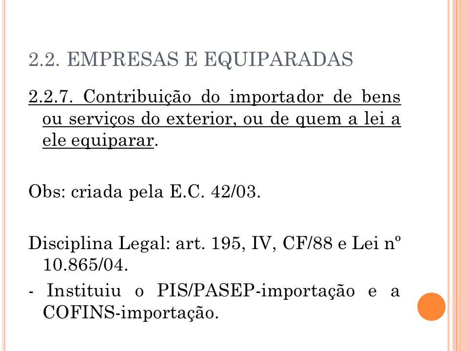2.2. EMPRESAS E EQUIPARADAS 2.2.7. Contribuição do importador de bens ou serviços do exterior, ou de quem a lei a ele equiparar. Obs: criada pela E.C.