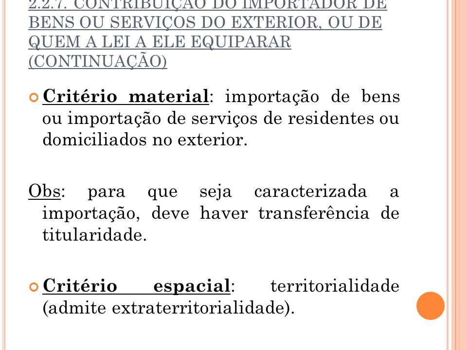 2.2.7. CONTRIBUIÇÃO DO IMPORTADOR DE BENS OU SERVIÇOS DO EXTERIOR, OU DE QUEM A LEI A ELE EQUIPARAR (CONTINUAÇÃO) Critério material : importação de be