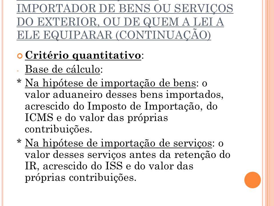 2.2.7. CONTRIBUIÇÃO DO IMPORTADOR DE BENS OU SERVIÇOS DO EXTERIOR, OU DE QUEM A LEI A ELE EQUIPARAR (CONTINUAÇÃO) Critério quantitativo : - Base de cá