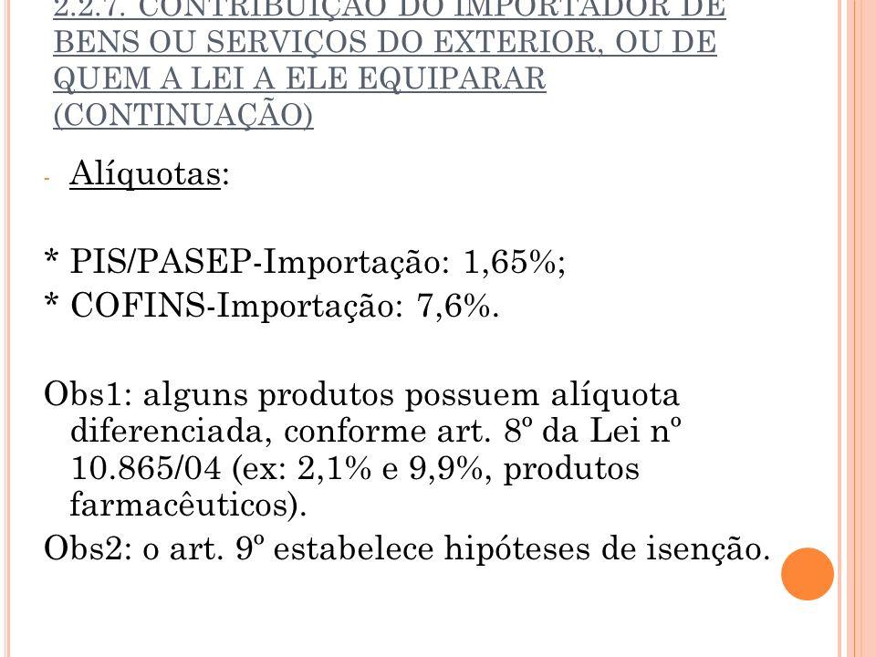 2.2.7. CONTRIBUIÇÃO DO IMPORTADOR DE BENS OU SERVIÇOS DO EXTERIOR, OU DE QUEM A LEI A ELE EQUIPARAR (CONTINUAÇÃO) - Alíquotas: * PIS/PASEP-Importação: