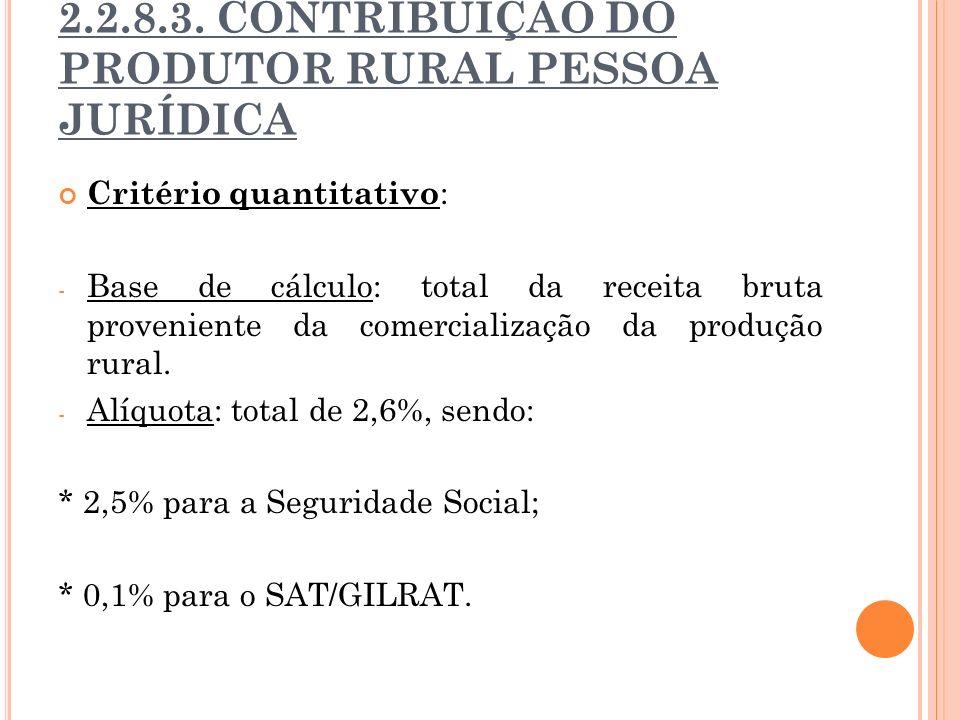 2.2.8.3. CONTRIBUIÇÃO DO PRODUTOR RURAL PESSOA JURÍDICA Critério quantitativo : - Base de cálculo: total da receita bruta proveniente da comercializaç
