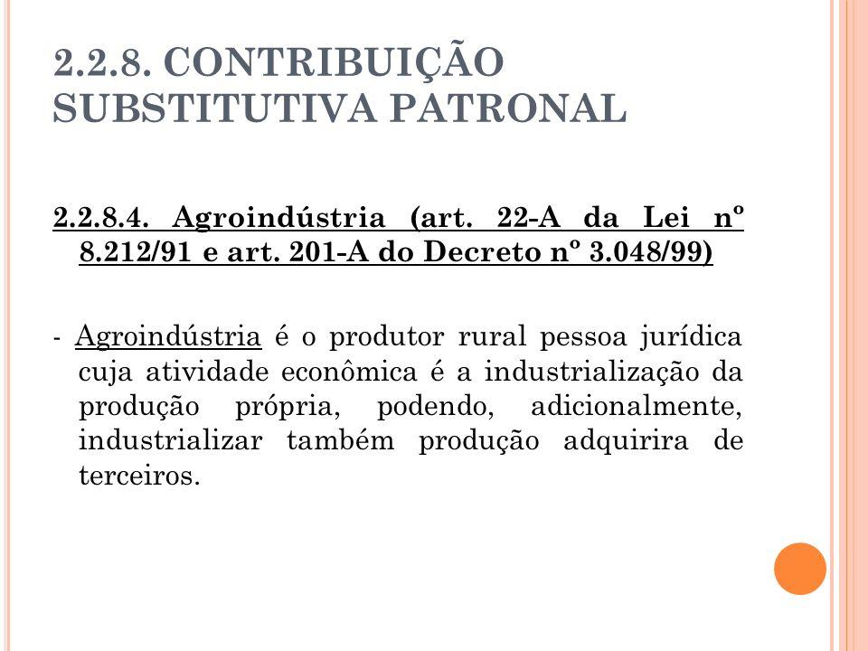 2.2.8. CONTRIBUIÇÃO SUBSTITUTIVA PATRONAL 2.2.8.4. Agroindústria (art. 22-A da Lei nº 8.212/91 e art. 201-A do Decreto nº 3.048/99) - Agroindústria é