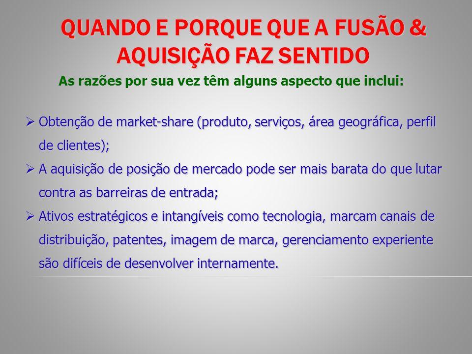 QUANDO E PORQUE QUE A FUSÃO & AQUISIÇÃO FAZ SENTIDO Obtenção de market-share (produto, serviços, área geográfica, perfil de clientes); Obtenção de mar