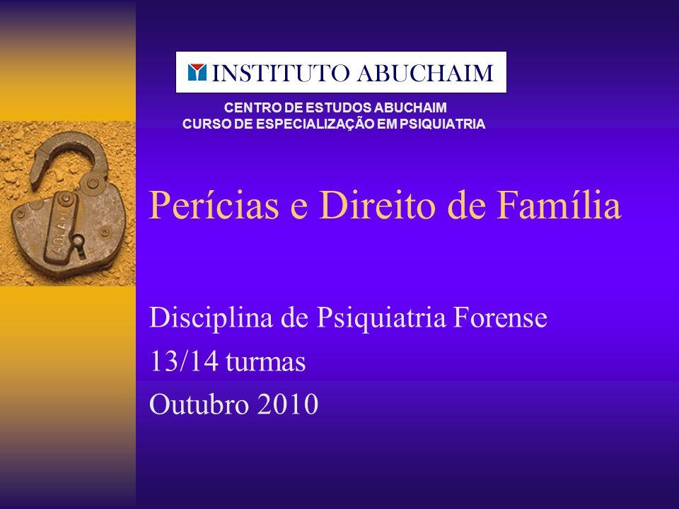 Perícias e Direito de Família Disciplina de Psiquiatria Forense 13/14 turmas Outubro 2010 CENTRO DE ESTUDOS ABUCHAIM CURSO DE ESPECIALIZAÇÃO EM PSIQUI