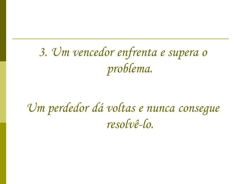 3. Um vencedor enfrenta e supera o problema. Um perdedor dá voltas e nunca consegue resolvê-lo.